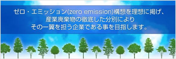 ゼロ・エミッション(zero emission)構想を理想に掲げ、産業廃棄物の徹底した分別により、その一翼を担う企業である事を目指します。