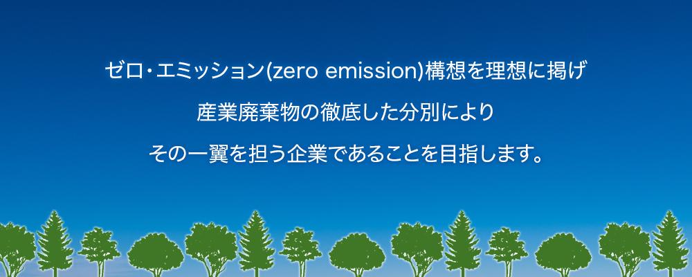 ゼロ・エミッション構想を理想に掲げ、産業廃棄物の徹底した分別によりその一翼を担う企業であることを目指します。